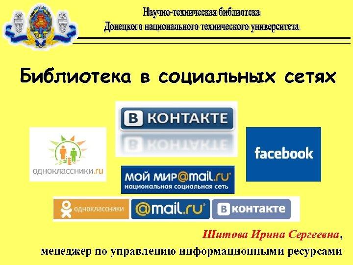 Библиотека в социальных сетях Шитова Ирина Сергеевна, менеджер по управлению информационными ресурсами