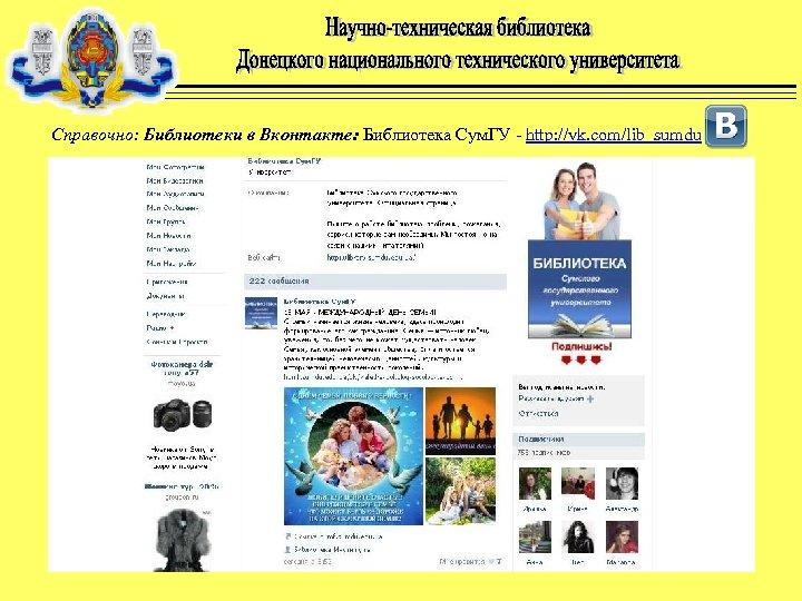 Справочно: Библиотеки в Вконтакте: Библиотека Сум. ГУ - http: //vk. com/lib_sumdu