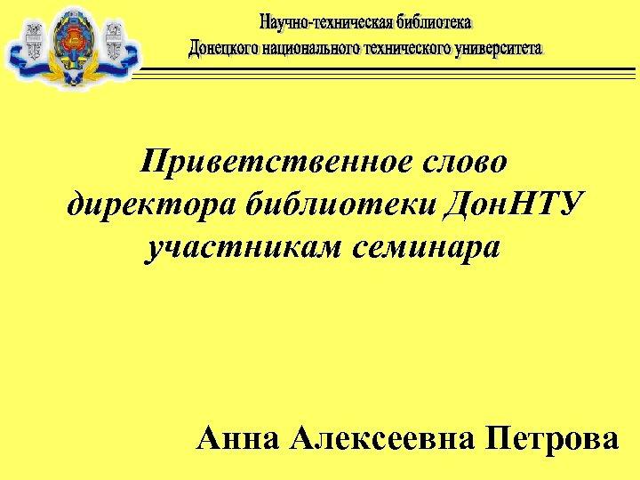 Приветственное слово директора библиотеки Дон. НТУ участникам семинара Анна Алексеевна Петрова