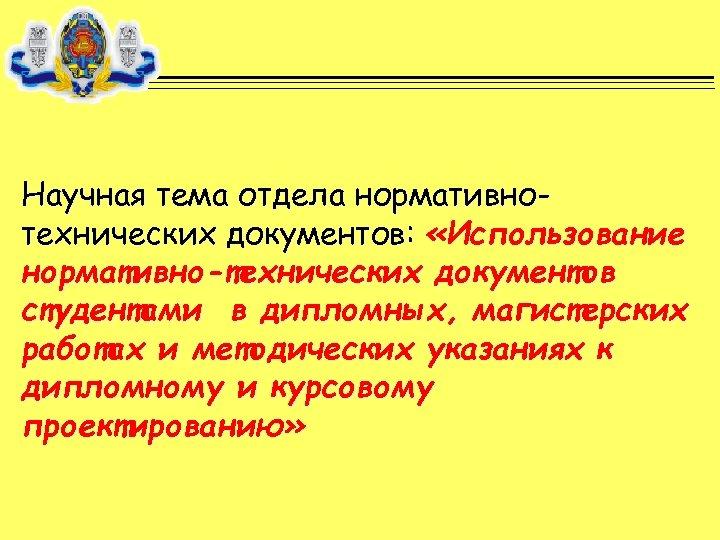 Научная тема отдела нормативнотехнических документов: «Использование нормативно-технических документов студентами в дипломных, магистерских работах и