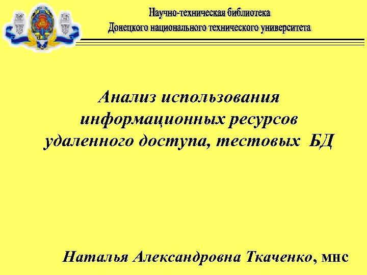 Анализ использования информационных ресурсов удаленного доступа, тестовых БД Наталья Александровна Ткаченко, мнс