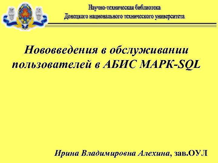 Нововведения в обслуживании пользователей в АБИС MAРК-SQL Ирина Владимировна Алехина, зав. ОУЛ