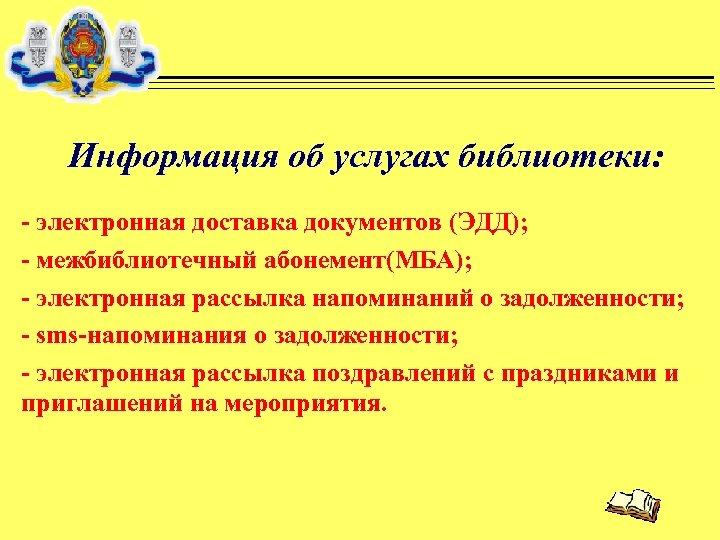 Информация об услугах библиотеки: - электронная доставка документов (ЭДД); - межбиблиотечный абонемент(МБА); - электронная