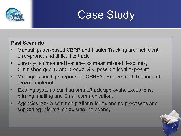 Case Study Past Scenario • Manual, paper-based CBRP and Hauler Tracking are inefficient, error-prone,