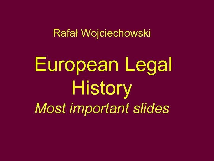 Rafał Wojciechowski European Legal History Most important slides