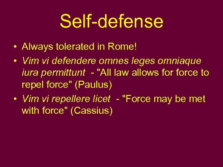 Self-defense • Always tolerated in Rome! • Vim vi defendere omnes leges omniaque iura