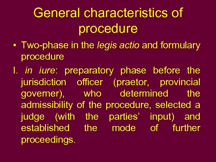 General characteristics of procedure • Two-phase in the legis actio and formulary procedure I.