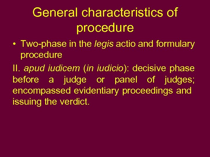 General characteristics of procedure • Two-phase in the legis actio and formulary procedure II.