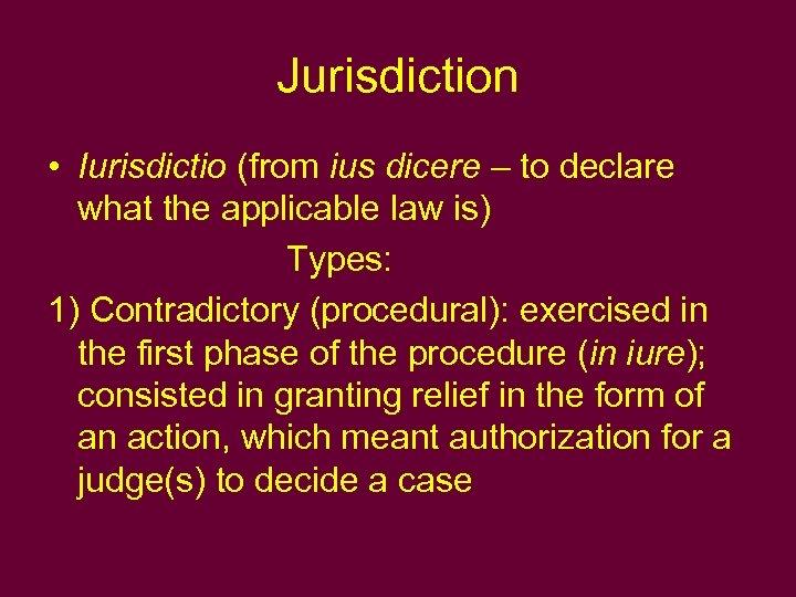 Jurisdiction • Iurisdictio (from ius dicere – to declare what the applicable law is)