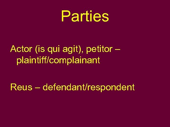 Parties Actor (is qui agit), petitor – plaintiff/complainant Reus – defendant/respondent