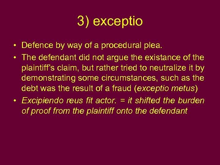 3) exceptio • Defence by way of a procedural plea. • The defendant did
