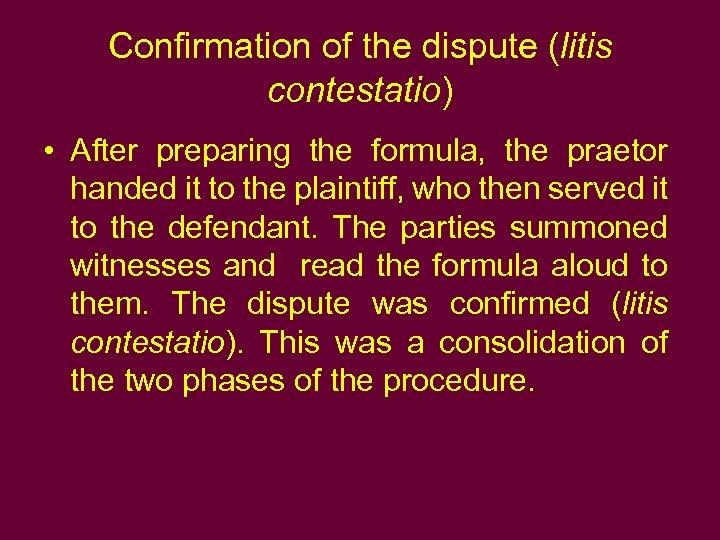 Confirmation of the dispute (litis contestatio) • After preparing the formula, the praetor handed