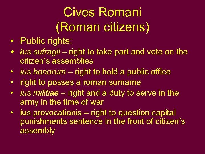 Cives Romani (Roman citizens) • Public rights: • ius sufragii – right to take