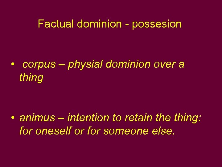 Factual dominion - possesion • corpus – physial dominion over a thing • animus