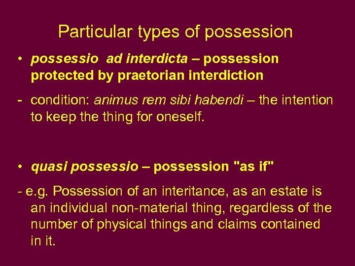 Particular types of possession • possessio ad interdicta – possession protected by praetorian interdiction