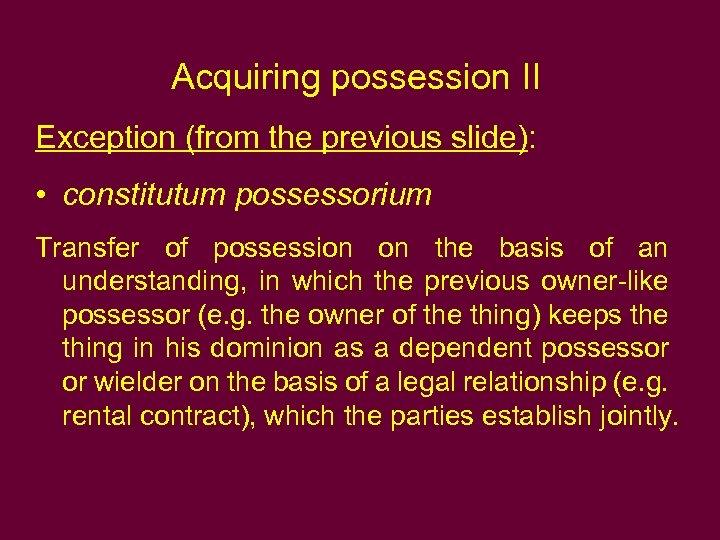 Acquiring possession II Exception (from the previous slide): • constitutum possessorium Transfer of possession