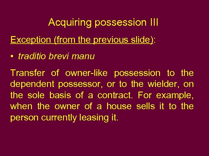 Acquiring possession III Exception (from the previous slide): • traditio brevi manu Transfer of