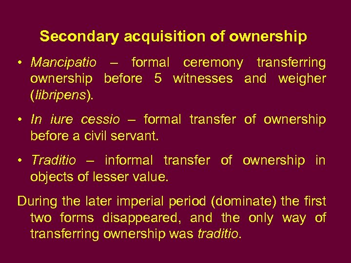 Secondary acquisition of ownership • Mancipatio – formal ceremony transferring ownership before 5 witnesses