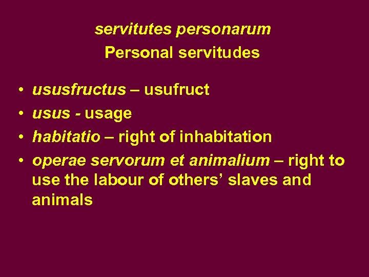 servitutes personarum Personal servitudes • • ususfructus – usufruct usus - usage habitatio –
