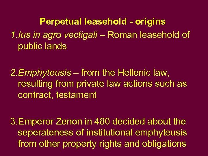 Perpetual leasehold - origins 1. Ius in agro vectigali – Roman leasehold of public