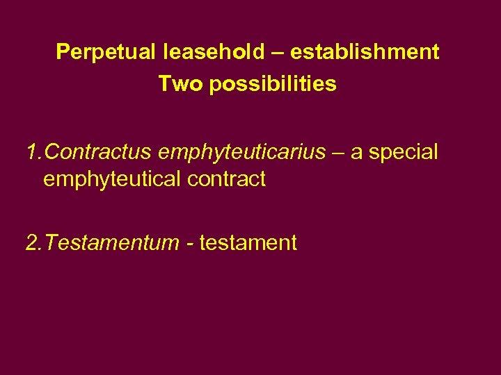 Perpetual leasehold – establishment Two possibilities 1. Contractus emphyteuticarius – a special emphyteutical contract