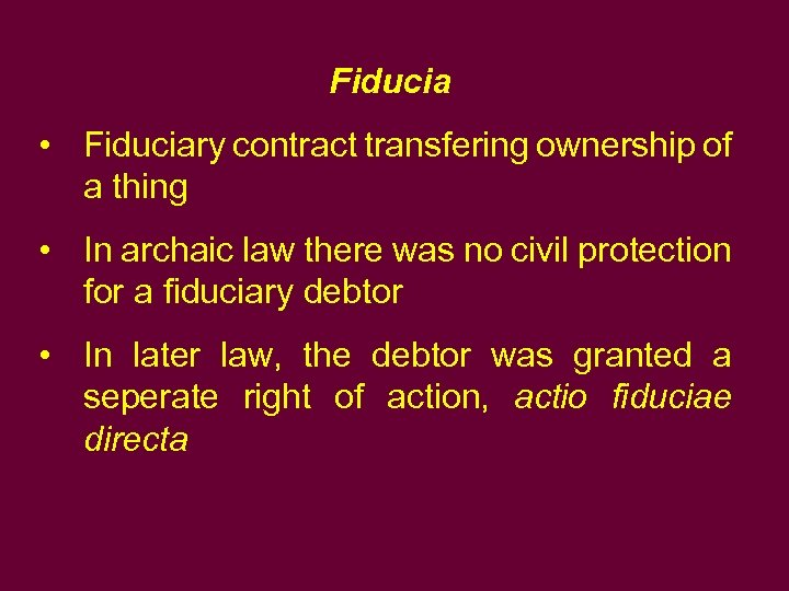 Fiducia • Fiduciary contract transfering ownership of a thing • In archaic law there