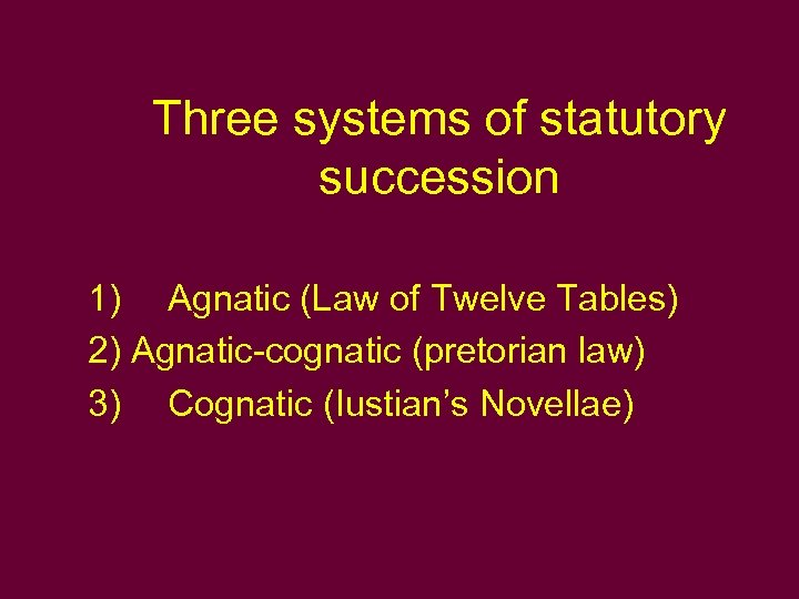 Three systems of statutory succession 1) Agnatic (Law of Twelve Tables) 2) Agnatic-cognatic (pretorian