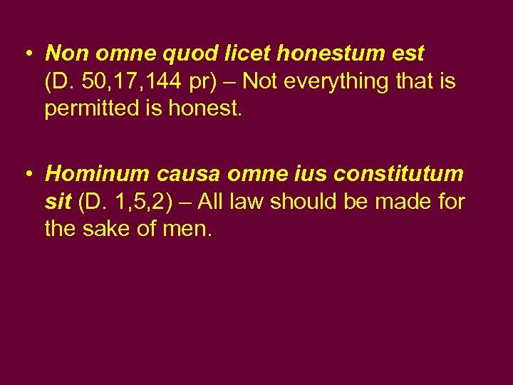 • Non omne quod licet honestum est (D. 50, 17, 144 pr) –