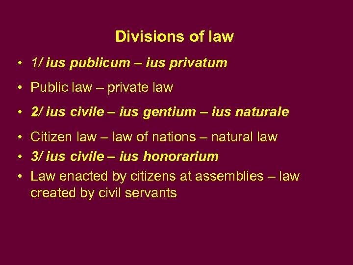 Divisions of law • 1/ ius publicum – ius privatum • Public law –