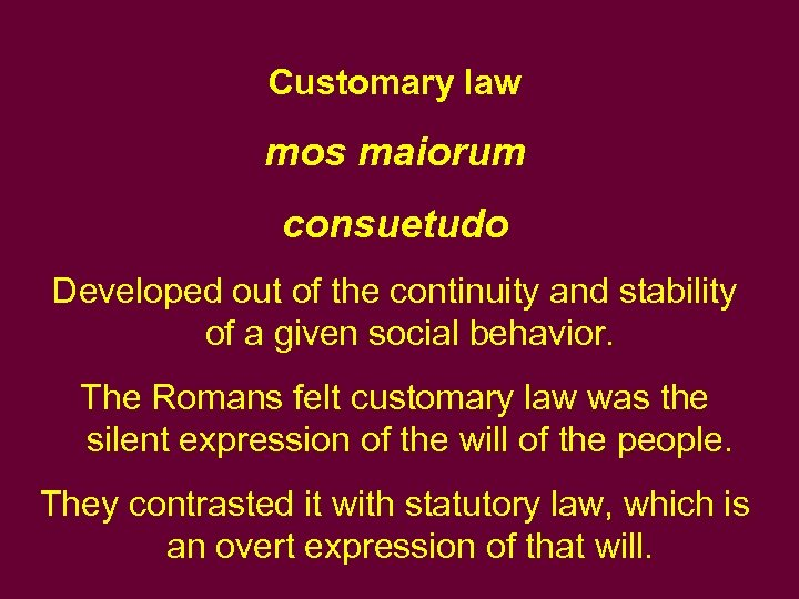 Customary law mos maiorum consuetudo Developed out of the continuity and stability of a