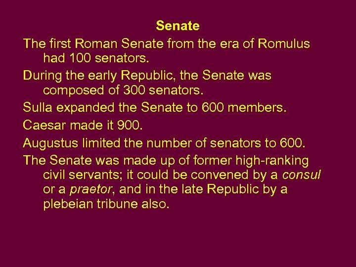 Senate The first Roman Senate from the era of Romulus had 100 senators. During