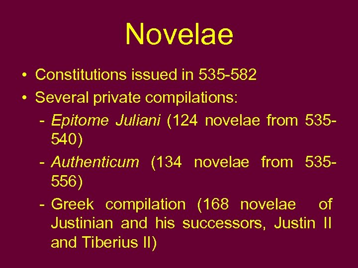 Novelae • Constitutions issued in 535 -582 • Several private compilations: - Epitome Juliani