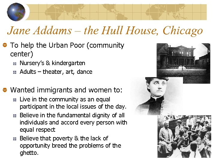 Jane Addams – the Hull House, Chicago To help the Urban Poor (community center)