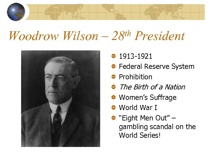 Woodrow Wilson – 28 th President 1913 -1921 Federal Reserve System Prohibition The Birth