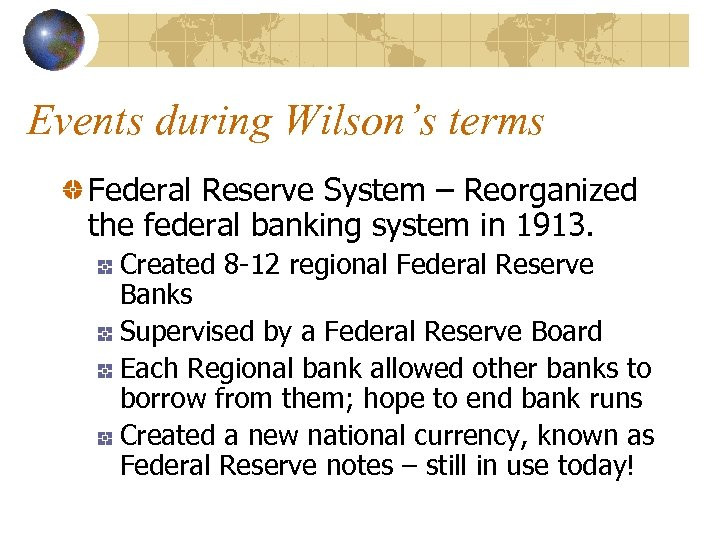 Events during Wilson's terms Federal Reserve System – Reorganized the federal banking system in