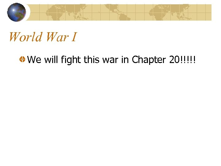 World War I We will fight this war in Chapter 20!!!!!