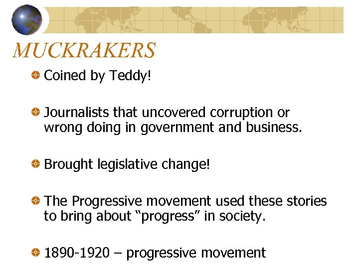 MUCKRAKERS Coined by Teddy! Journalists that uncovered corruption or wrong doing in government and