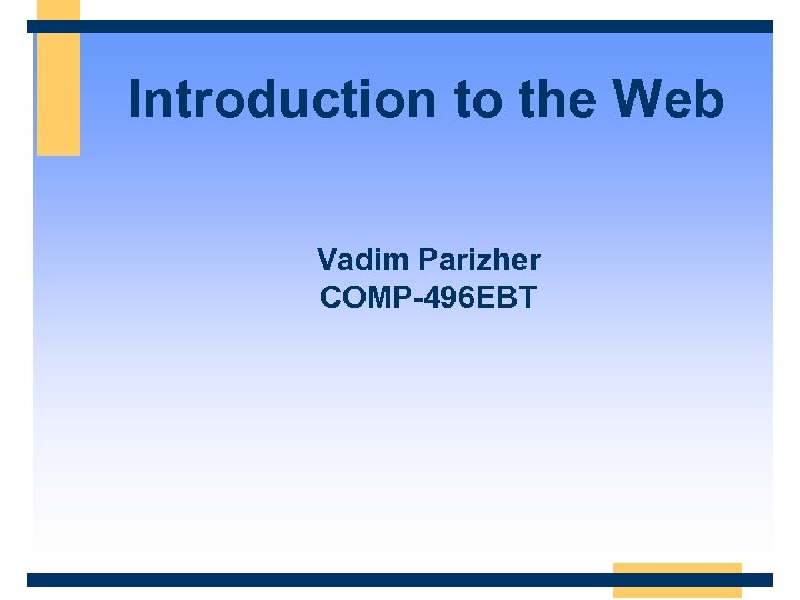 Introduction to the Web Vadim Parizher COMP-496 EBT