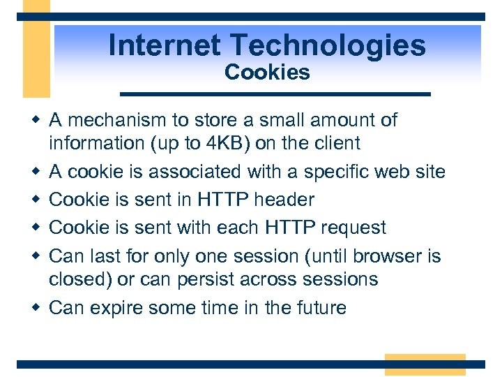 Internet Technologies Cookies w A mechanism to store a small amount of information (up
