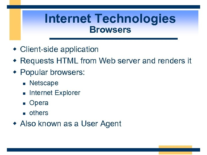 Internet Technologies Browsers w Client-side application w Requests HTML from Web server and renders