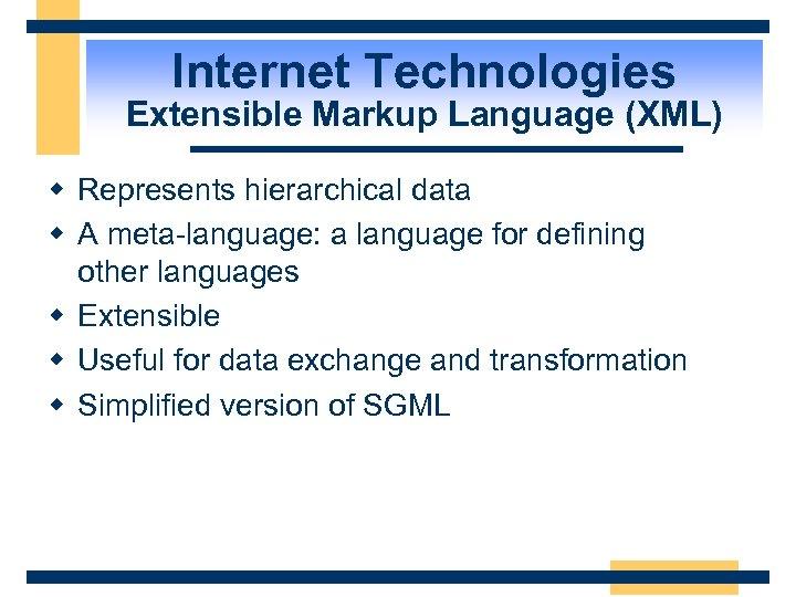 Internet Technologies Extensible Markup Language (XML) w Represents hierarchical data w A meta-language: a
