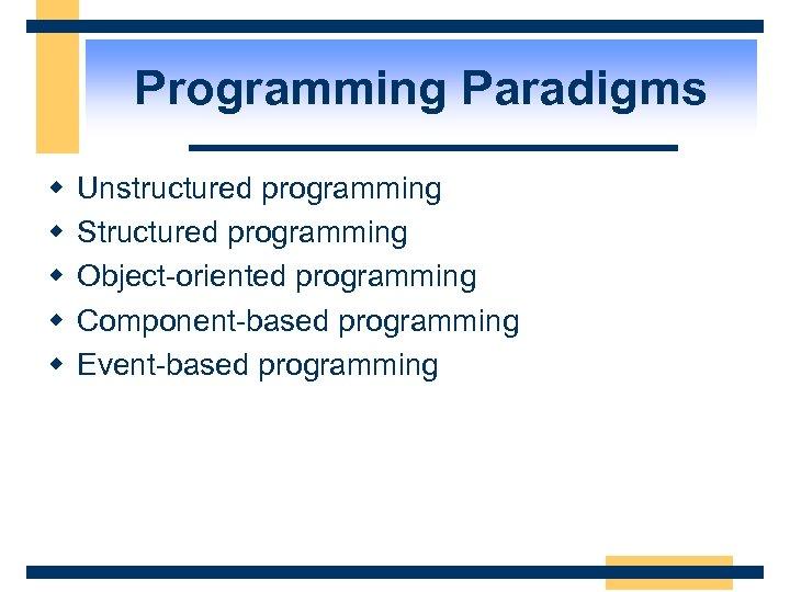 Programming Paradigms w w w Unstructured programming Structured programming Object-oriented programming Component-based programming Event-based