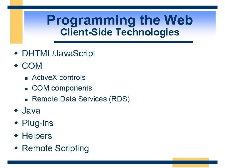 Programming the Web Client-Side Technologies w DHTML/Java. Script w COM n n n w