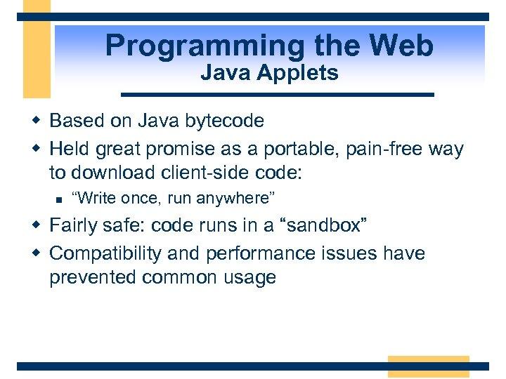 Programming the Web Java Applets w Based on Java bytecode w Held great promise