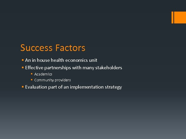 Success Factors § An in house health economics unit § Effective partnerships with many