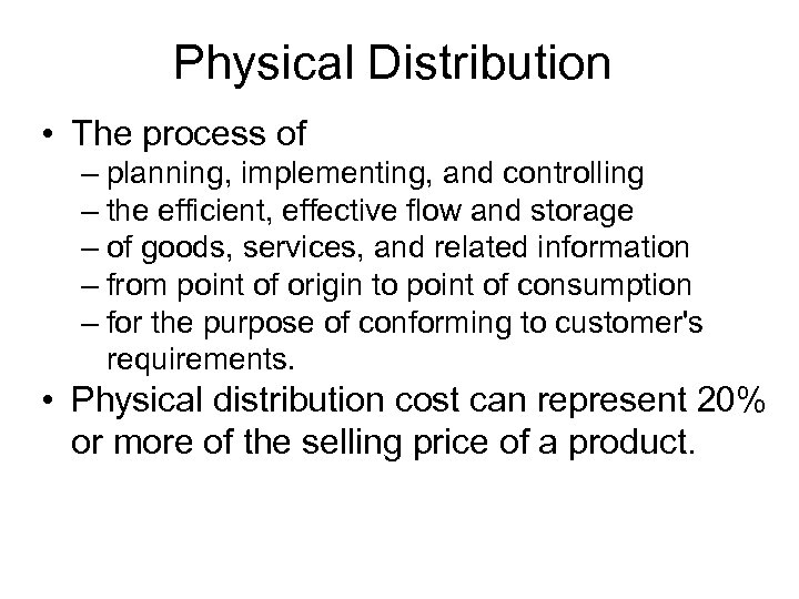 Physical Distribution • The process of – planning, implementing, and controlling – the efficient,