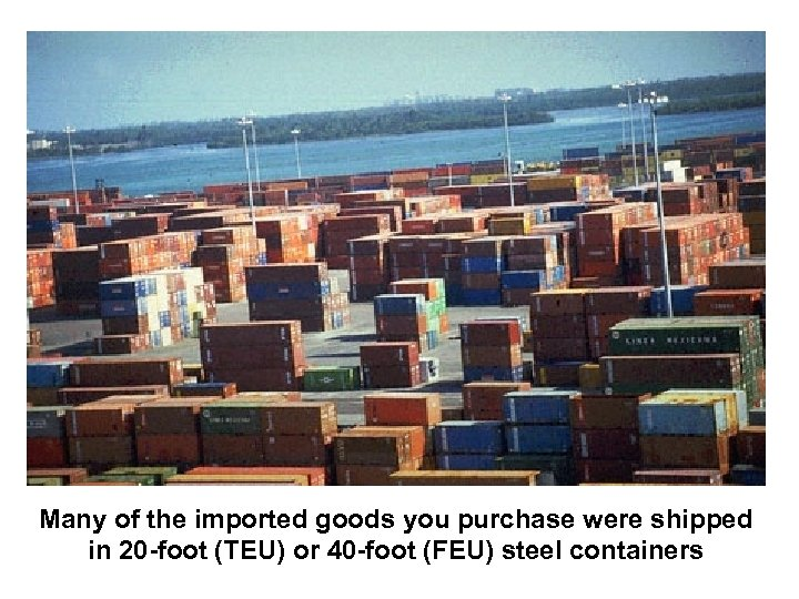 Many of the imported goods you purchase were shipped in 20 -foot (TEU) or