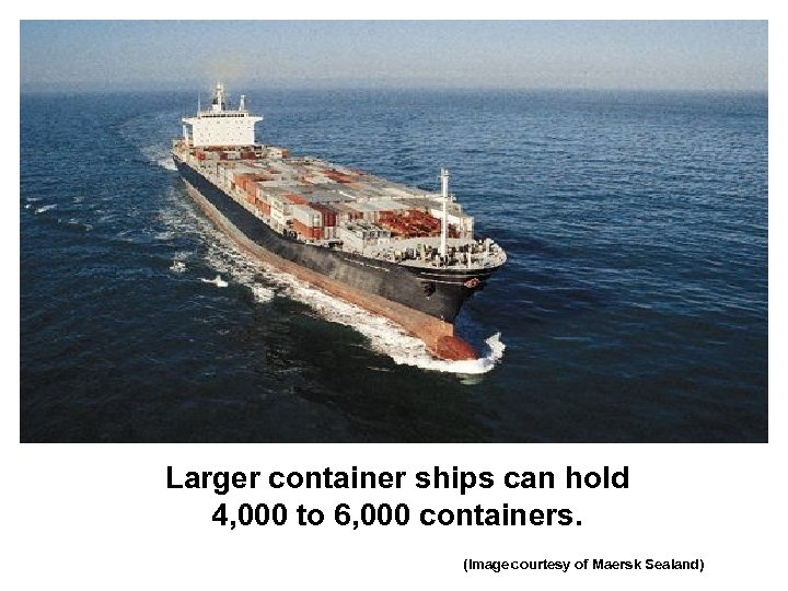 Larger container ships can hold 4, 000 to 6, 000 containers. (Image courtesy of