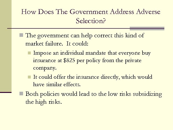 How Does The Government Address Adverse Selection? n The government can help correct this