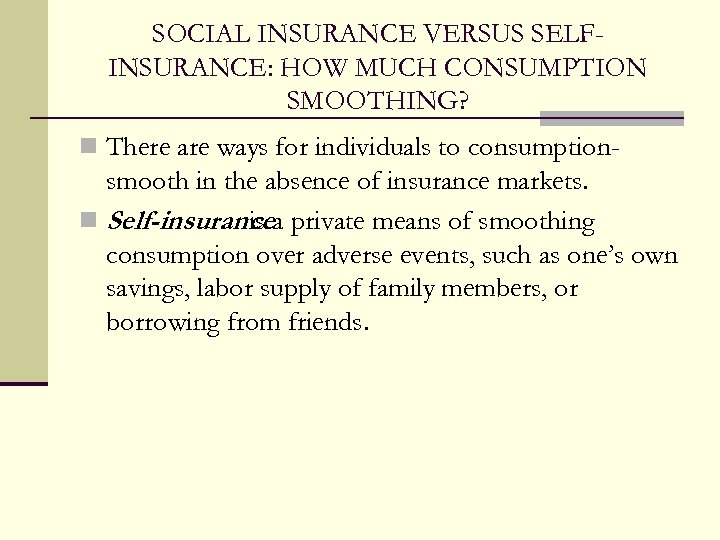 SOCIAL INSURANCE VERSUS SELFINSURANCE: HOW MUCH CONSUMPTION SMOOTHING? n There are ways for individuals